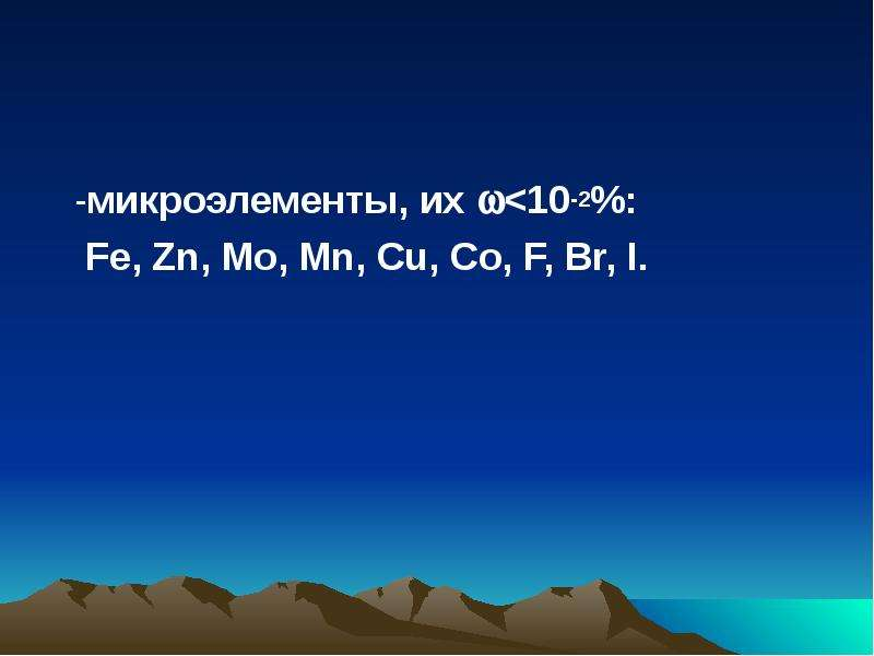 -микроэлементы, их <10-2%: Fe, Zn, Mo, Mn, Cu, Co, F, Br, I.