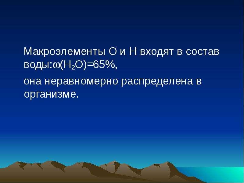 Макроэлементы О и Н входят в состав воды:(Н2О)=65%, Макроэлементы О и Н входят в состав воды:(Н2О)