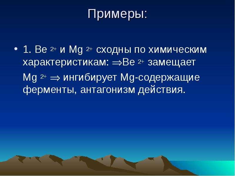 Примеры: 1. Вe 2+ и Mg 2+ сходны по химическим характеристикам: Ве 2+ замещает Mg 2+  ингибирует M
