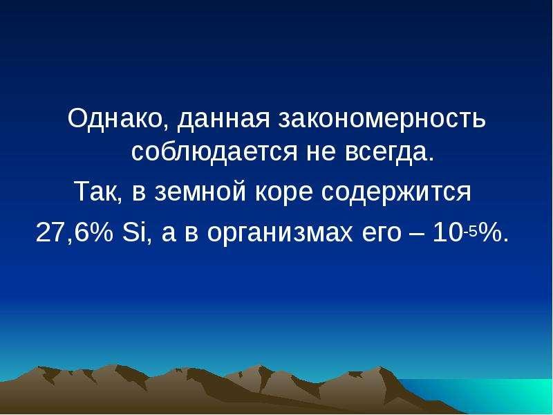 Однако, данная закономерность соблюдается не всегда. Так, в земной коре содержится 27,6% Si, а в орг