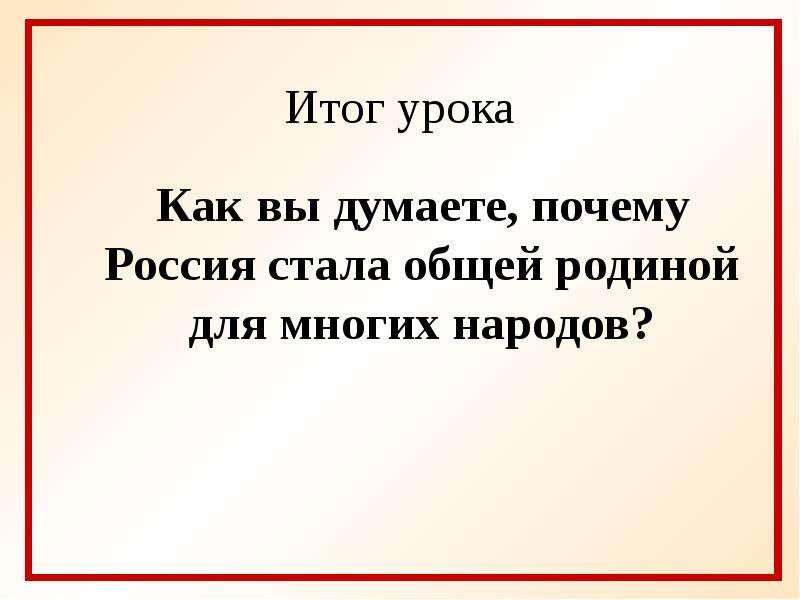 Итог урока Как вы думаете, почему Россия стала общей родиной для многих народов?