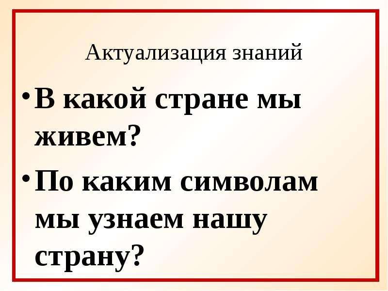 Актуализация знаний В какой стране мы живем? По каким символам мы узнаем нашу страну?