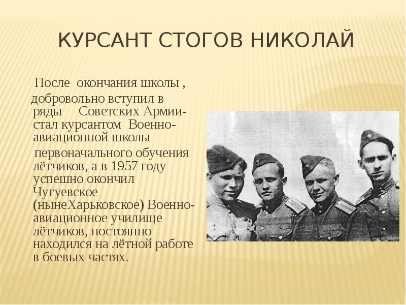 КУРСАНТ СТОГОВ НИКОЛАЙ После окончания школы , добровольно вступил в ряды Советских Армии- стал курс