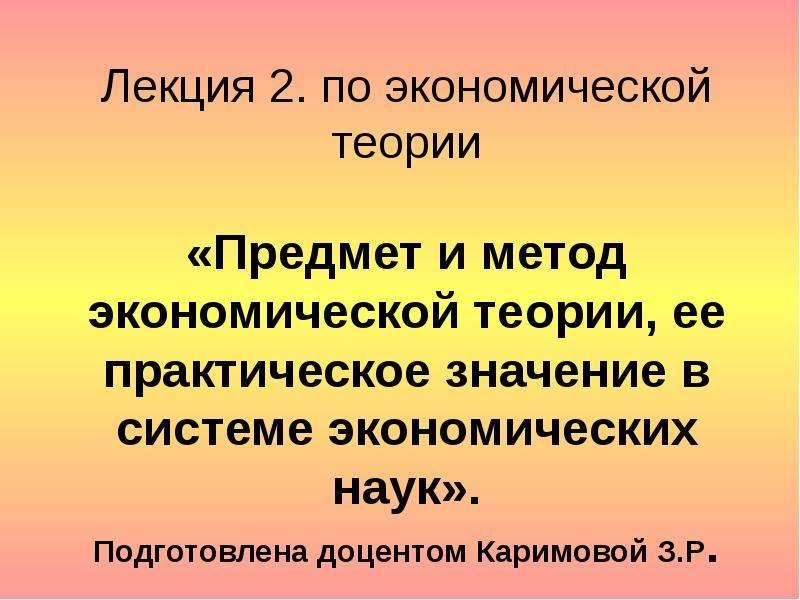 Презентация Предмет и метод экономической теории, ее практическое значение в системе экономических наук