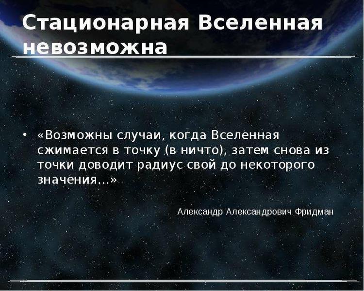 Стационарная Вселенная невозможна «Возможны случаи, когда Вселенная сжимается в точку (в ничто), зат