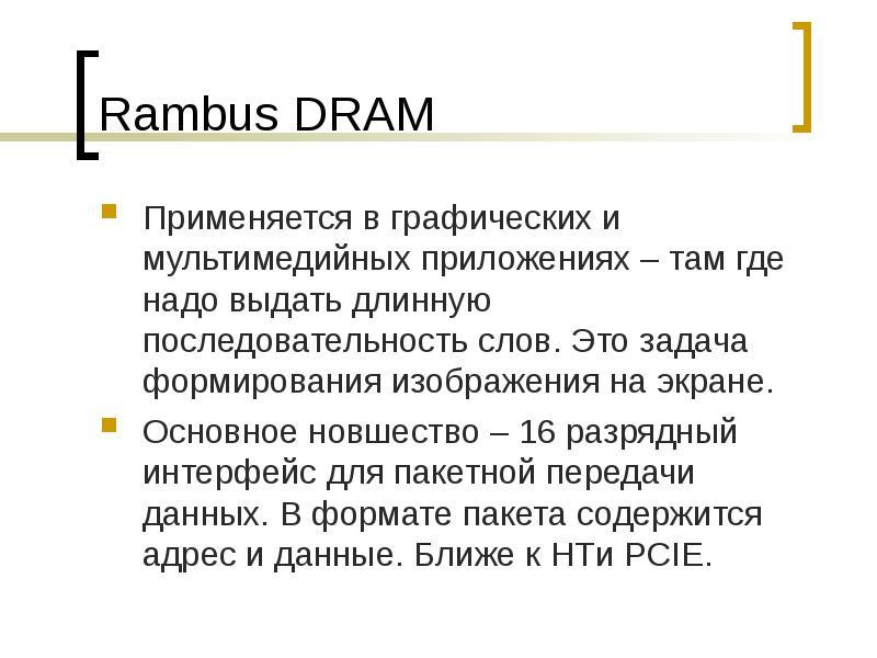 Rambus DRAM Применяется в графических и мультимедийных приложениях – там где надо выдать длинную пос
