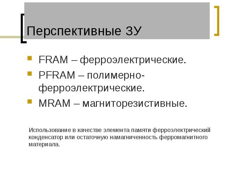 Перспективные ЗУ FRAM – ферроэлектрические. PFRAM – полимерно-ферроэлектрические. MRAM – магниторези