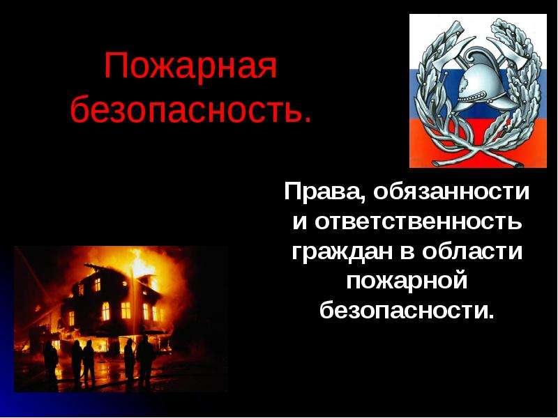 Презентация Права, обязанности и ответственность граждан в области пожарной безопасности