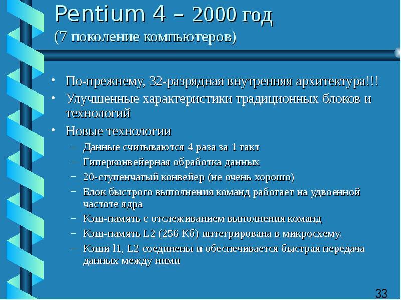 Pentium 4 – 2000 год (7 поколение компьютеров) По-прежнему, 32-разрядная внутренняя архитектура!!! У