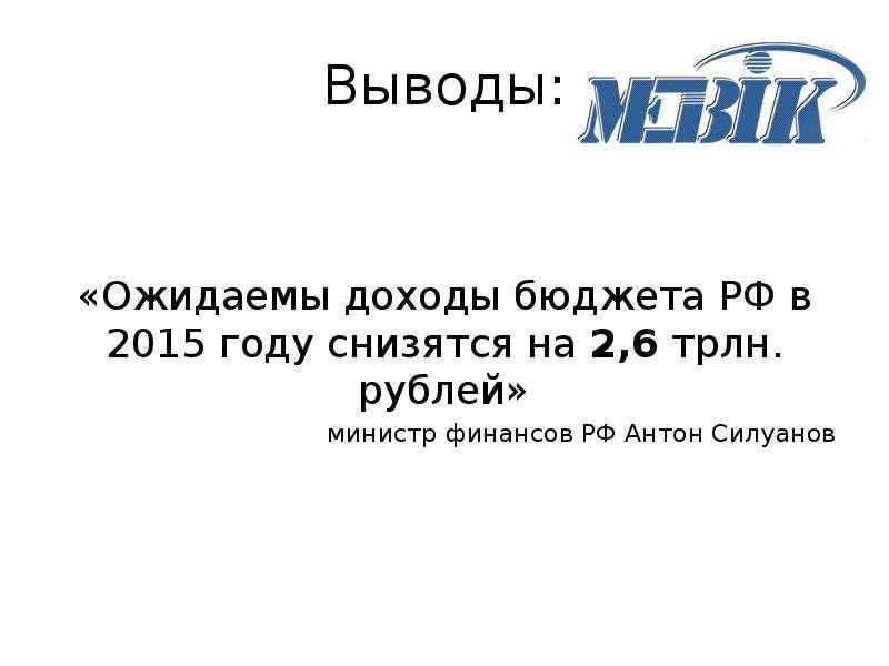 Выводы: «Ожидаемы доходы бюджета РФ в 2015 году снизятся на 2,6 трлн. рублей» министр финансов РФ Ан