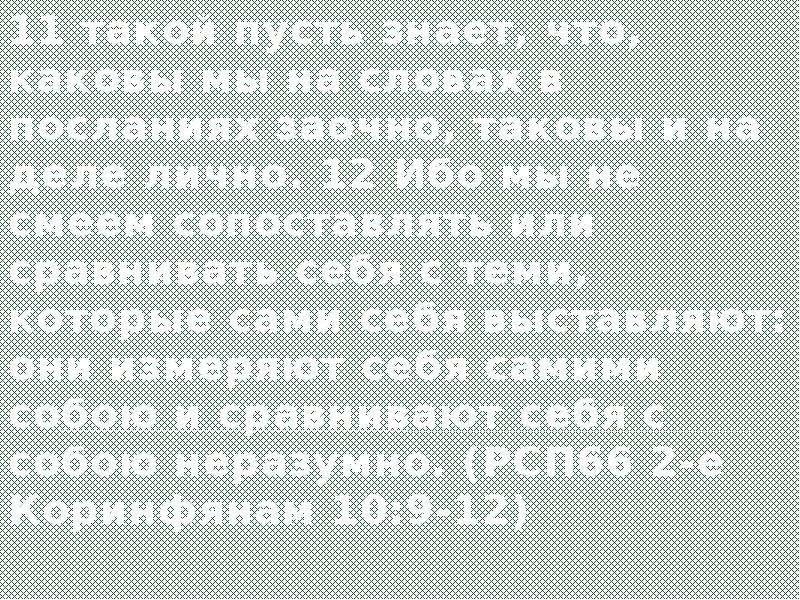 11 такой пусть знает, что, каковы мы на словах в посланиях заочно, таковы и на деле лично. 12 Ибо мы