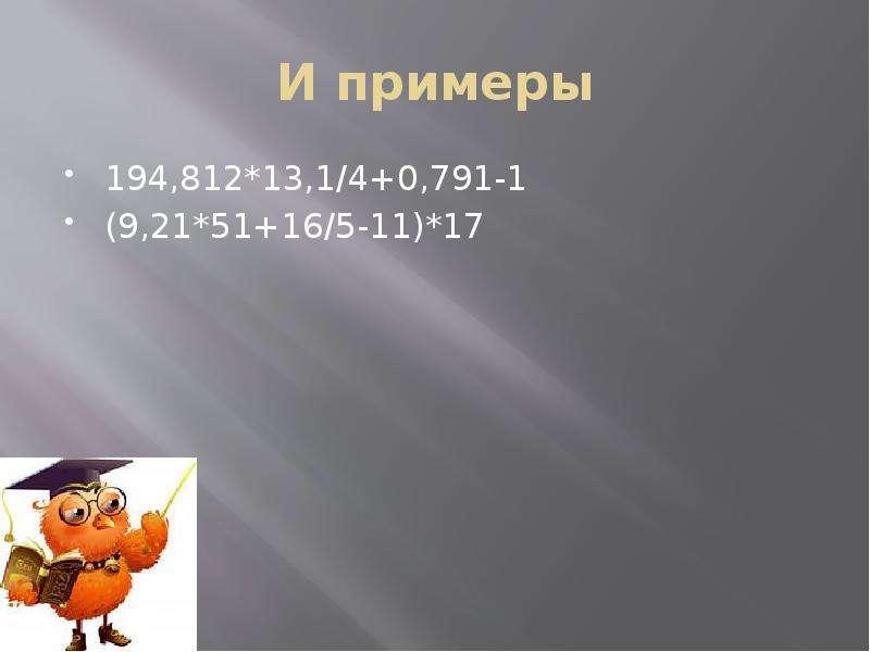 И примеры 194,812*13,1/4+0,791-1 (9,21*51+16/5-11)*17