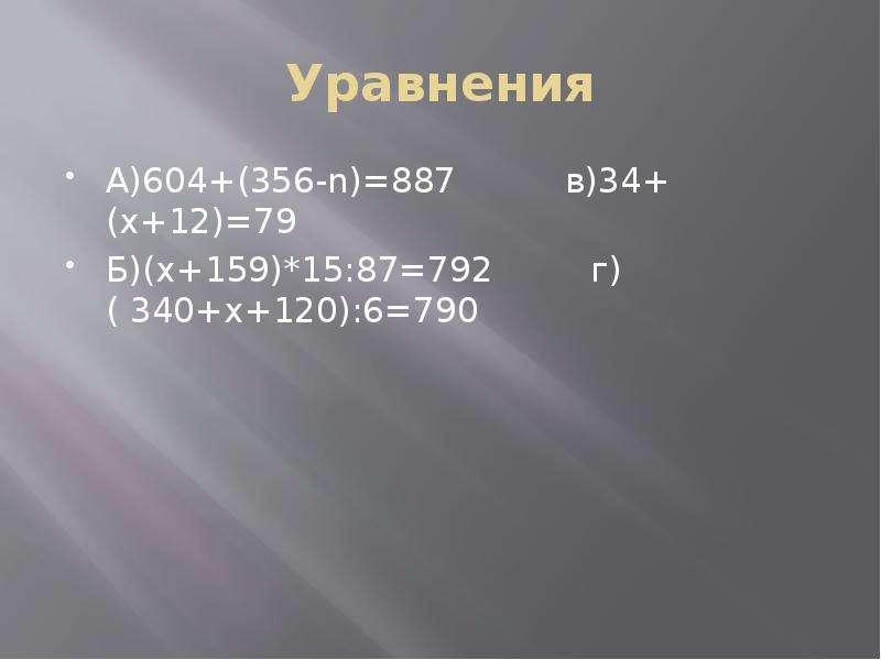 Уравнения А)604+(356-n)=887 в)34+(x+12)=79 Б)(x+159)*15:87=792 г)( 340+x+120):6=790
