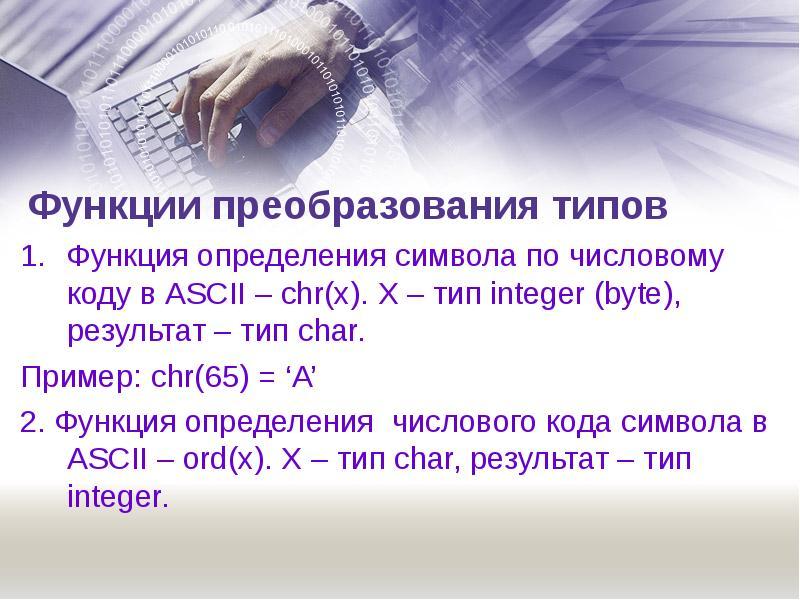 Функции преобразования типов Функция определения символа по числовому коду в ASCII – chr(x). X – тип