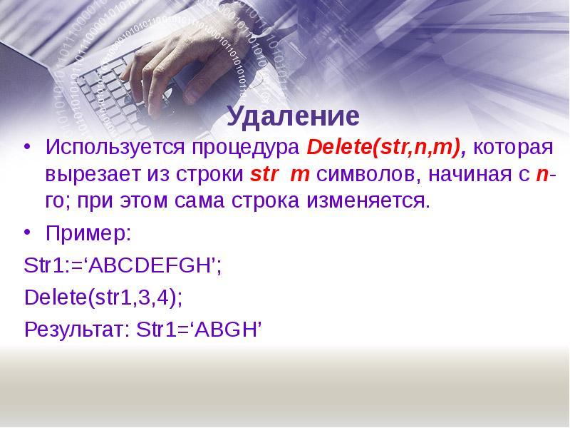 Удаление Используется процедура Delete(str,n,m), которая вырезает из строки str m символов, начиная