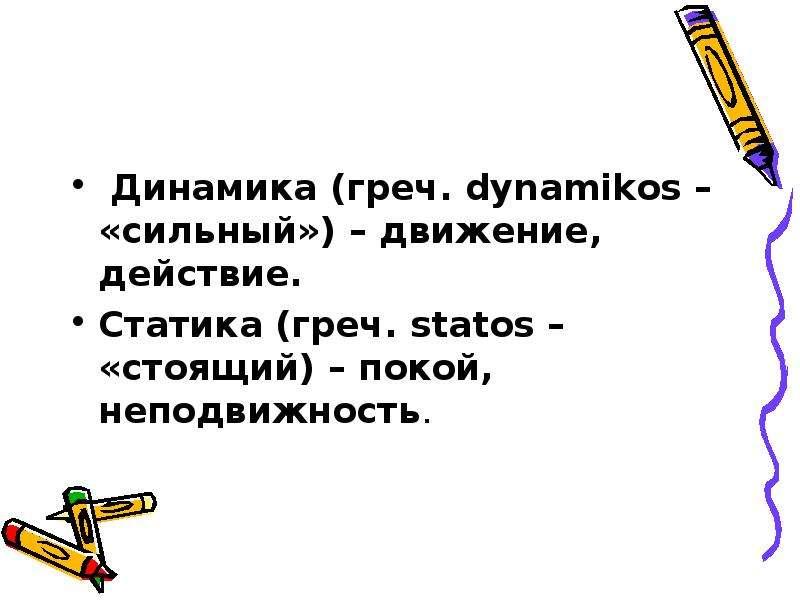 Динамика (греч. dynamikos – «сильный») – движение, действие. Статика (греч. statos – «стоящий) – пок