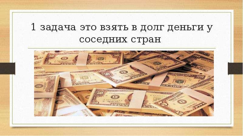 1 задача это взять в долг деньги у соседних стран