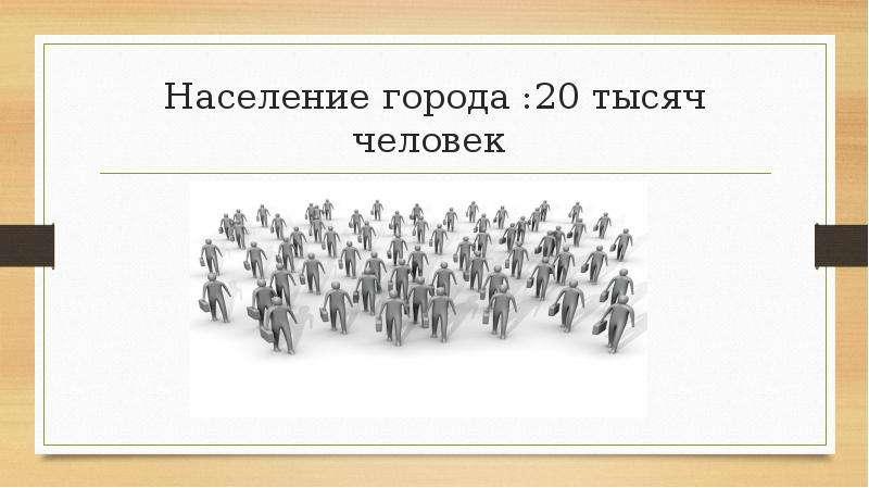 Население города :20 тысяч человек