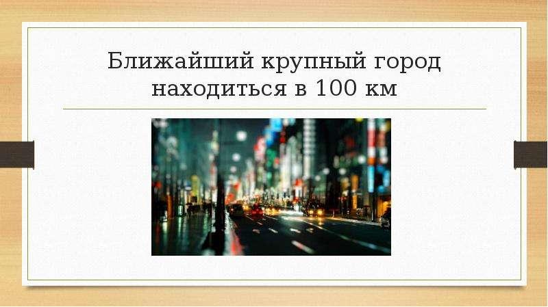 Ближайший крупный город находиться в 100 км