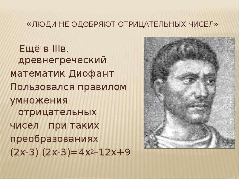 «Люди не одобряют отрицательных чисел» Ещё в IIIв. древнегреческий математик Диофант Пользовался пра