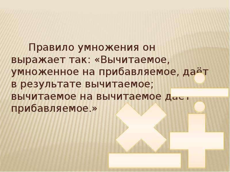 Правило умножения он выражает так: «Вычитаемое, умноженное на прибавляемое, даёт в результате вычита