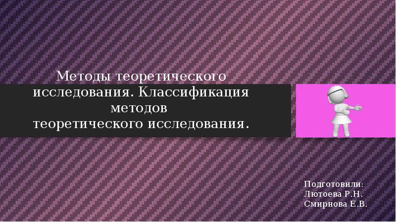 Презентация Методы теоретического исследования. Классификация методов теоретического исследования