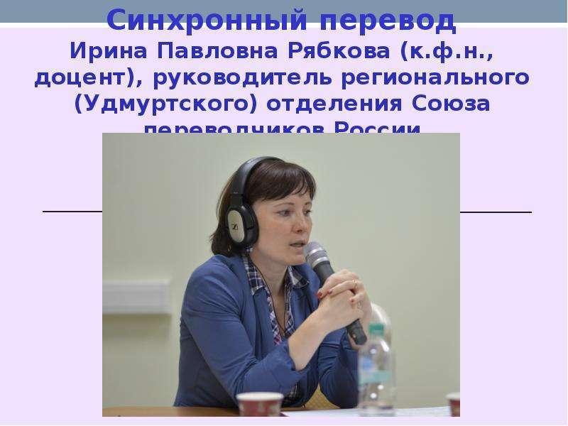 Синхронный перевод Ирина Павловна Рябкова (к. ф. н. , доцент), руководитель регионального (Удмуртско