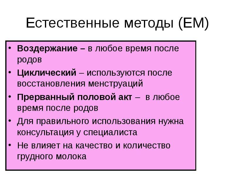 Естественные методы (ЕМ) Воздержание – в любое время после родов Циклический – используются после во