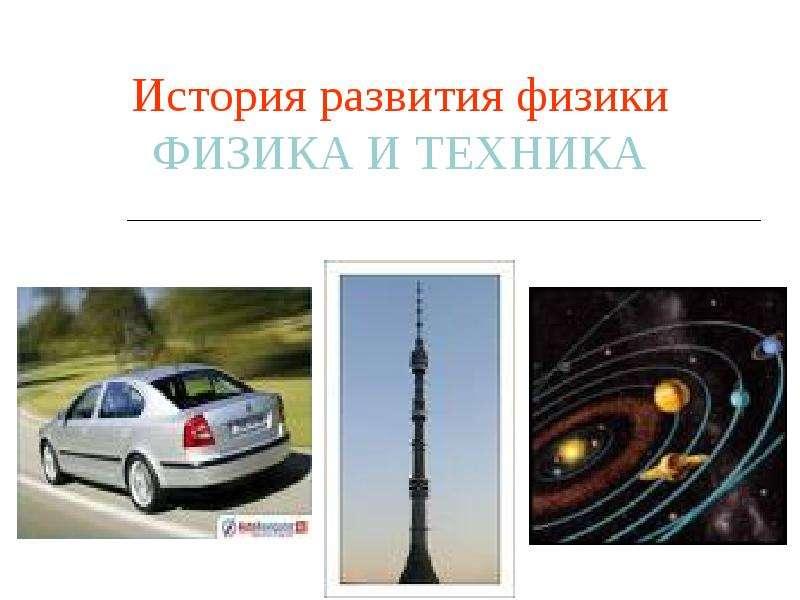 Презентация История развития физики. Физика и техника