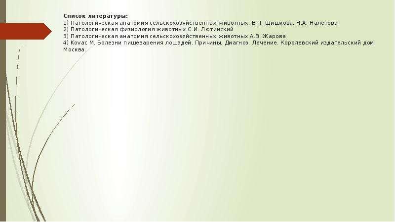 Список литературы: 1) Патологическая анатомия сельскохозяйственных животных. В. П. Шишкова, Н. А. На