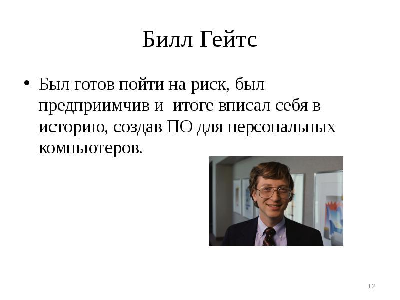 Билл Гейтс Был готов пойти на риск, был предприимчив и итоге вписал себя в историю, создав ПО для пе