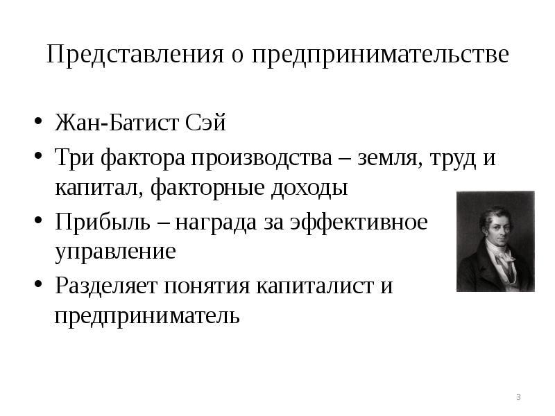 Представления о предпринимательстве Жан-Батист Сэй Три фактора производства – земля, труд и капитал,