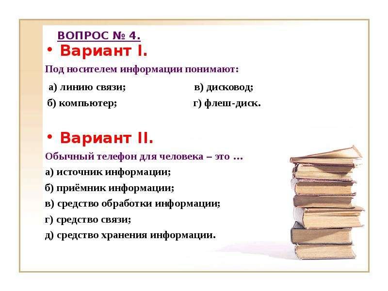 ВОПРОС № 4. Вариант I. Под носителем информации понимают: а) линию связи; в) дисковод; б) компьютер;