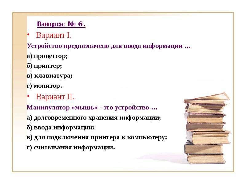 Вопрос № 6. Вариант I. Устройство предназначено для ввода информации … а) процессор; б) принтер; в)