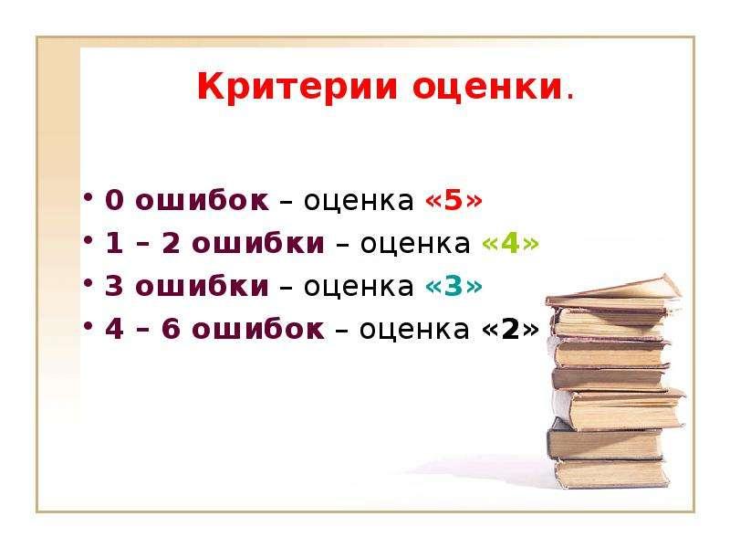 Критерии оценки. 0 ошибок – оценка «5» 1 – 2 ошибки – оценка «4» 3 ошибки – оценка «3» 4 – 6 ошибок