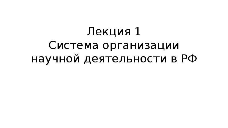 Лекция 1 Система организации научной деятельности в РФ