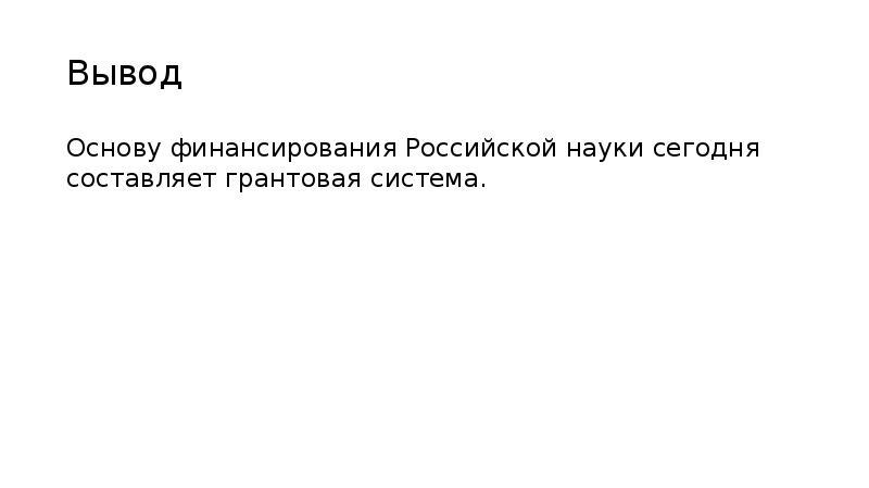 Вывод Основу финансирования Российской науки сегодня составляет грантовая система.