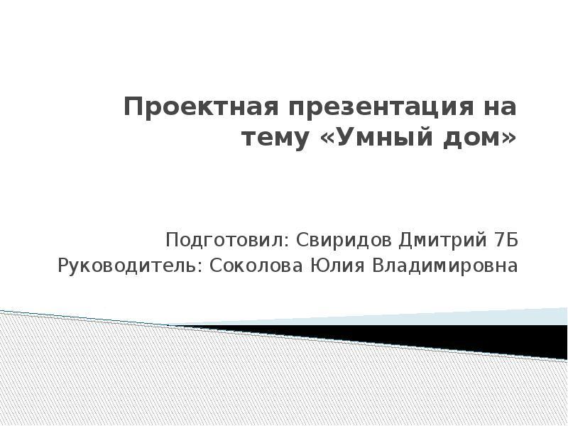 Проектная презентация на тему «Умный дом» Подготовил: Свиридов Дмитрий 7Б Руководитель: Соколова Юли