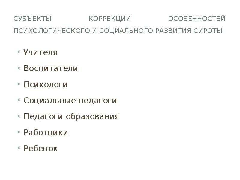 Субъекты коррекции особенностей психологического и социального развития сироты Учителя Воспитатели П