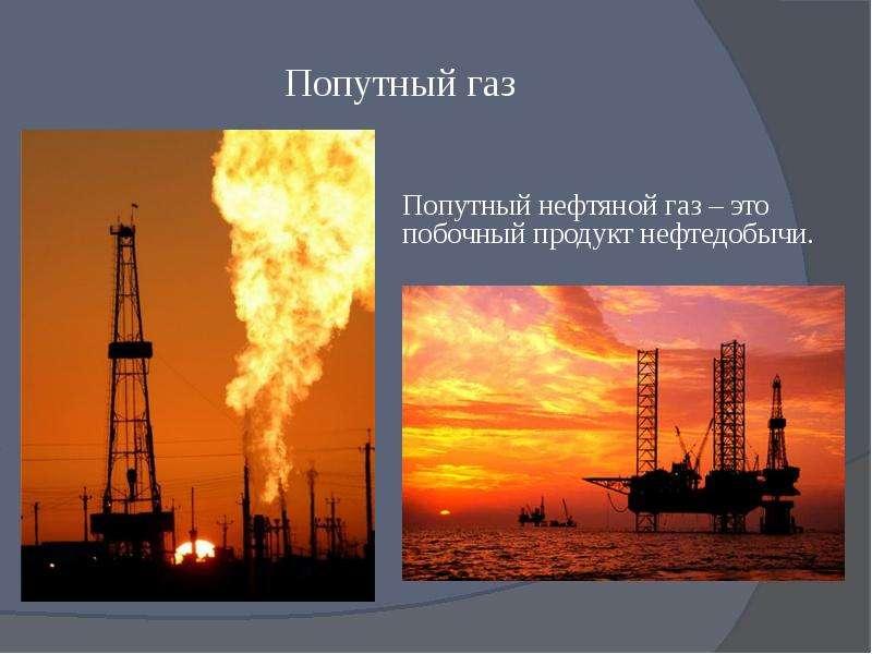 Попутный газ Попутный нефтяной газ – это побочный продукт нефтедобычи.