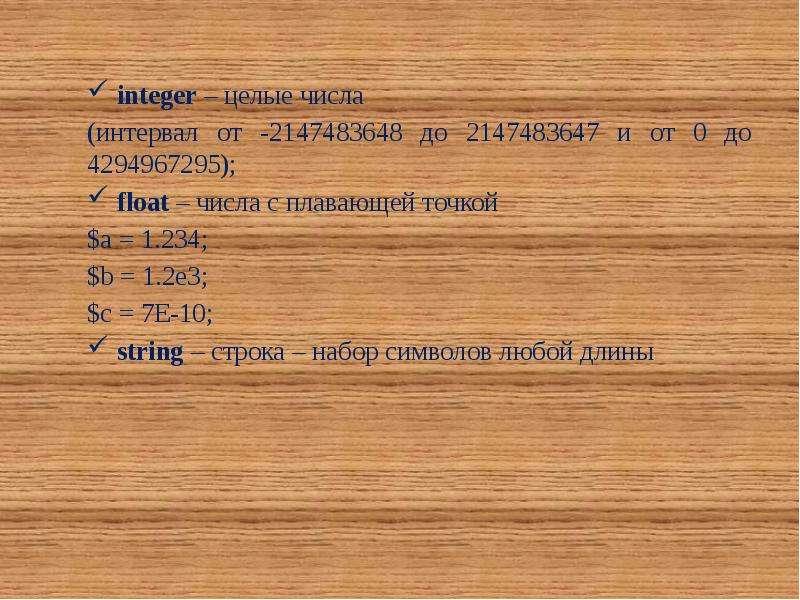 integer – целые числа (интервал от -2147483648 до 2147483647 и от 0 до 4294967295); float – числа с