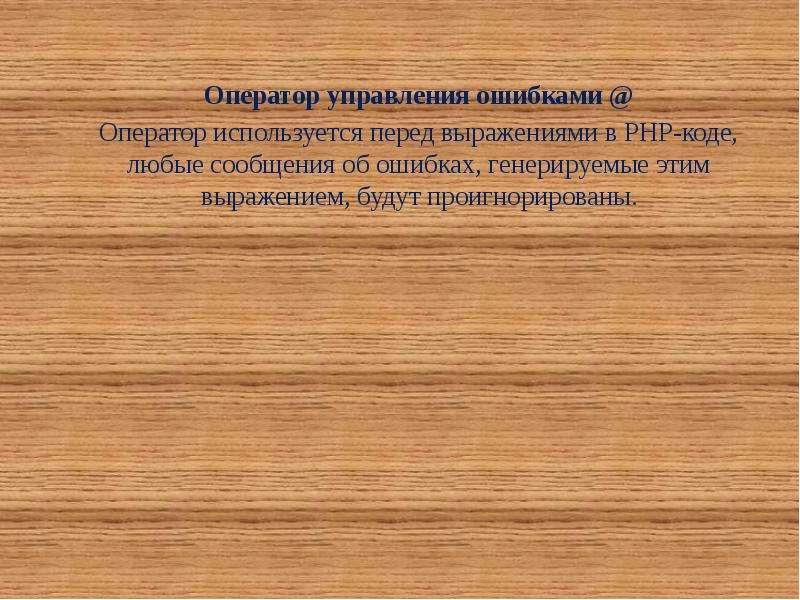 Оператор управления ошибками @ Оператор используется перед выражениями в PHP-коде, любые сообщения о