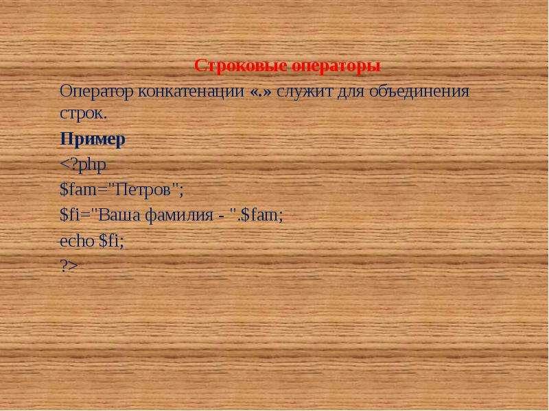 Строковые операторы Оператор конкатенации «. » служит для объединения строк. Пример <?php $fam=&q