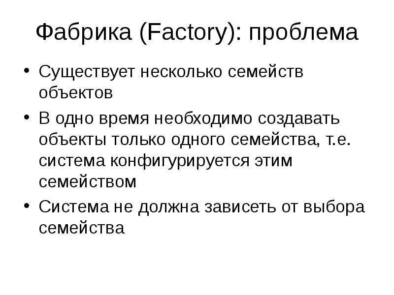Фабрика (Factory): проблема Существует несколько семейств объектов В одно время необходимо создавать