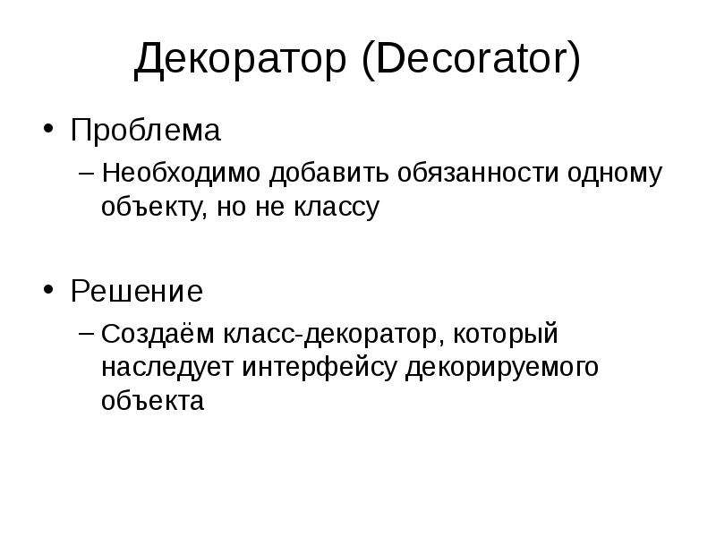 Декоратор (Decorator) Проблема Необходимо добавить обязанности одному объекту, но не классу Решение