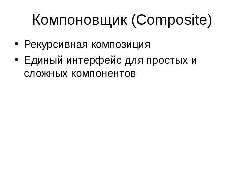 Компоновщик (Composite) Рекурсивная композиция Единый интерфейс для простых и сложных компонентов