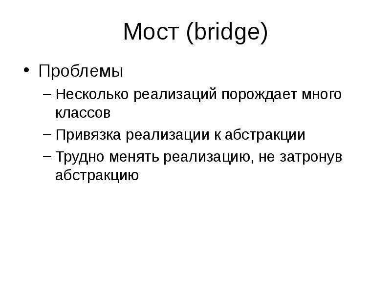 Мост (bridge) Проблемы Несколько реализаций порождает много классов Привязка реализации к абстракции