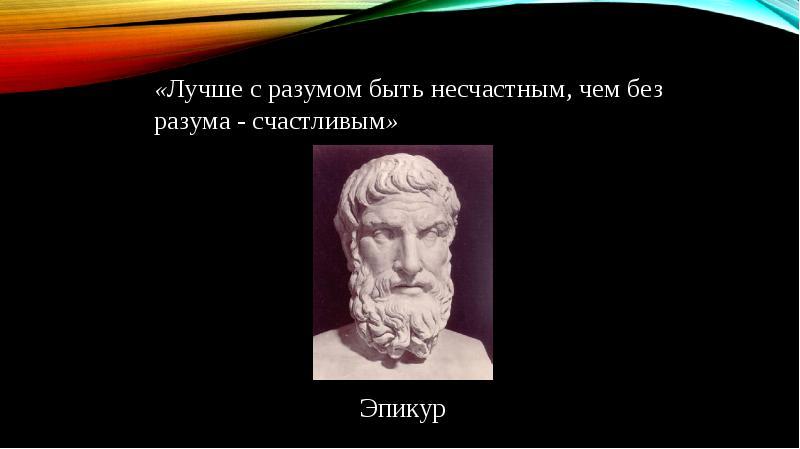 «Лучше с разумом быть несчастным, чем без разума - счастливым» «Лучше с разумом быть несчастным, чем