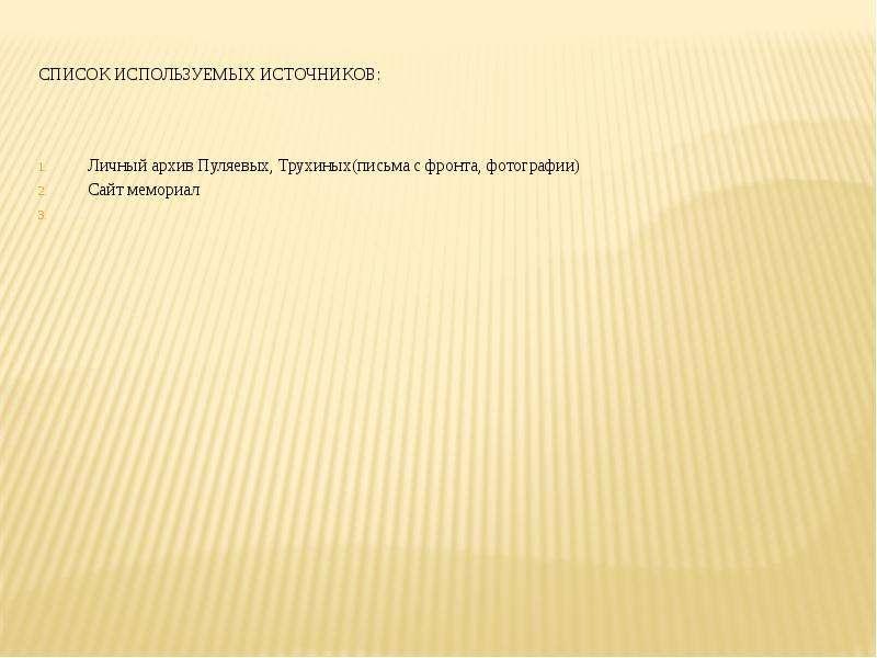 Список используемых источников: Личный архив Пуляевых, Трухиных(письма с фронта, фотографии) Сайт ме