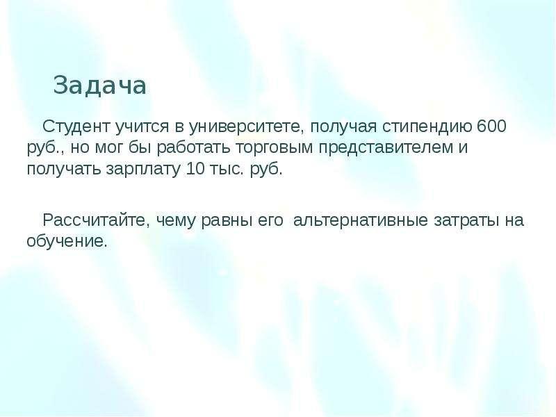 Задача Студент учится в университете, получая стипендию 600 руб. , но мог бы работать торговым предс